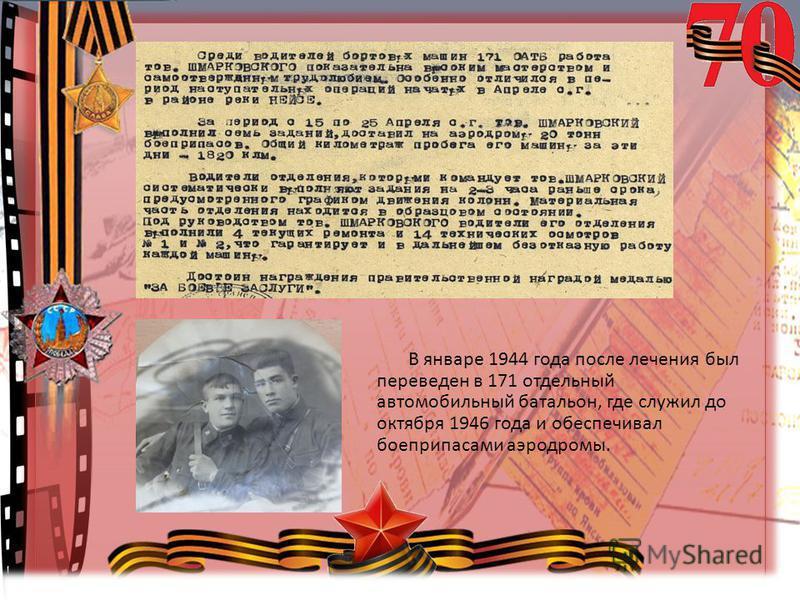 © Топилина С.Н. В январе 1944 года после лечения был переведен в 171 отдельный автомобильный батальон, где служил до октября 1946 года и обеспечивал боеприпасами аэродромы.