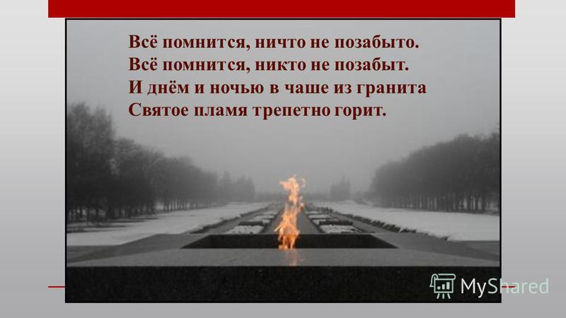 Всё помнится, ничто не позабыто. Всё помнится, никто не позабыт. И днём и ночью в чаше из гранита Святое пламя трепетно горит.