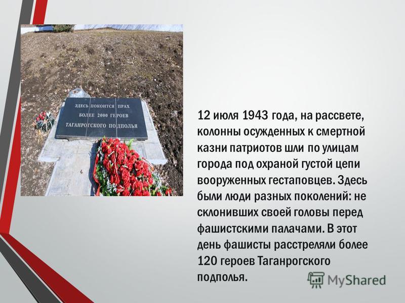 12 июля 1943 года, на рассвете, колонны осужденных к смертной казни патриотов шли по улицам города под охраной густой цепи вооруженных гестаповцев. Здесь были люди разных поколений: не склонивших своей головы перед фашистскими палачами. В этот день ф