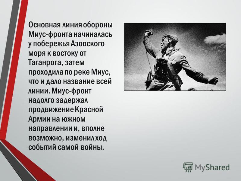 Основная линия обороны Миус-фронта начиналась у побережья Азовского моря к востоку от Таганрога, затем проходила по реке Миус, что и дало название всей линии. Миус-фронт надолго задержал продвижение Красной Армии на южном направлении и, вполне возмож