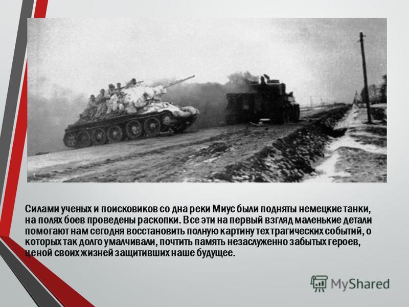 Силами ученых и поисковиков со дна реки Миус были подняты немецкие танки, на полях боев проведены раскопки. Все эти на первый взгляд маленькие детали помогают нам сегодня восстановить полную картину тех трагических событий, о которых так долго умалчи