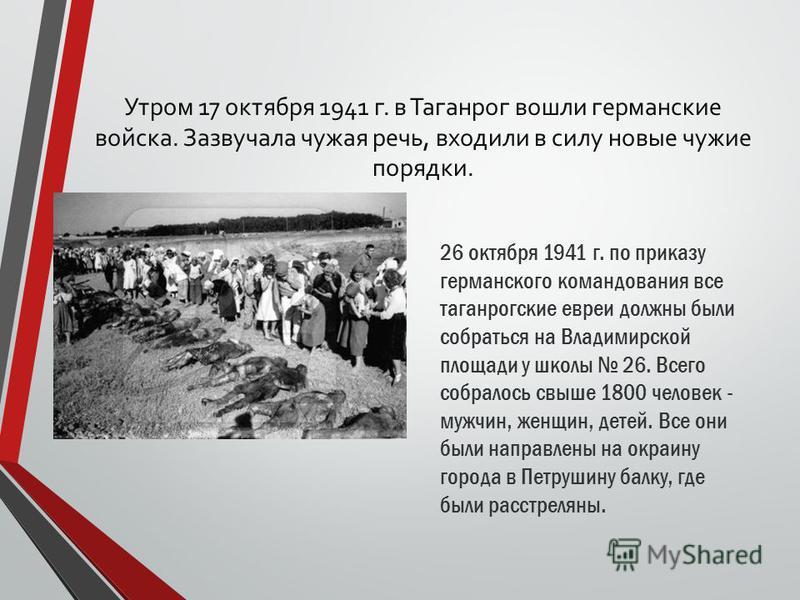Утром 17 октября 1941 г. в Таганрог вошли германские войска. Зазвучала чужая речь, входили в силу новые чужие порядки. 26 октября 1941 г. по приказу германского командования все таганрогские евреи должны были собраться на Владимирской площади у школы
