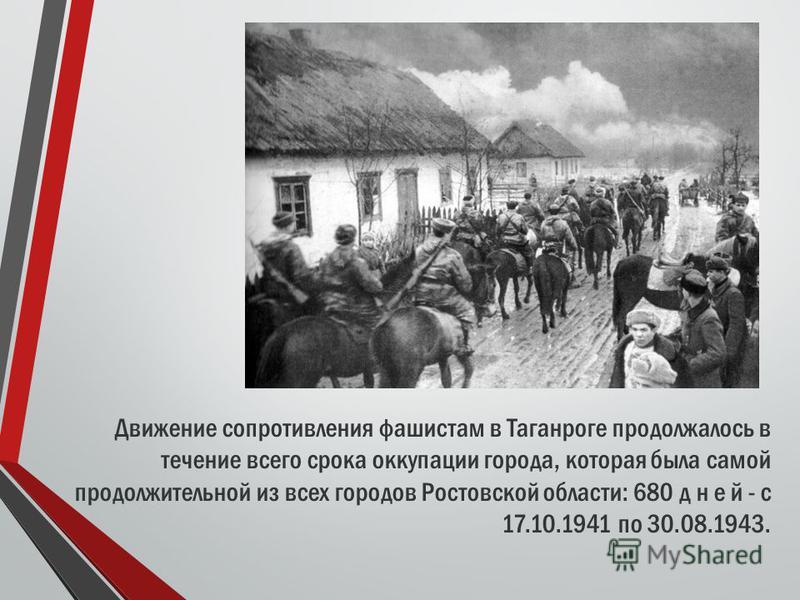 Движение сопротивления фашистам в Таганроге продолжалось в течение всего срока оккупации города, которая была самой продолжительной из всех городов Ростовской области: 680 дней - с 17.10.1941 по 30.08.1943.