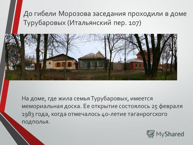 На доме, где жила семья Турубаровых, имеется мемориальная доска. Ее открытие состоялось 25 февраля 1983 года, когда отмечалось 40-летие таганрогского подполья. До гибели Морозова заседания проходили в доме Турубаровых (Итальянский пер. 107)