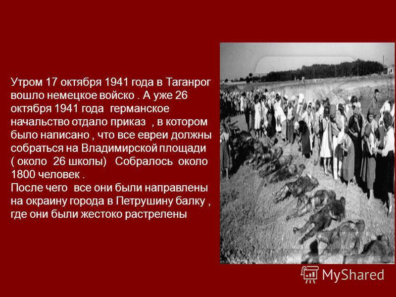 Утром 17 октября 1941 года в Таганрог вошло немецкое войско. А уже 26 октября 1941 года германское начальство отдало приказ, в котором было написано, что все евреи должны собраться на Владимирской площади ( около 26 школы) Собралось около 1800 челове