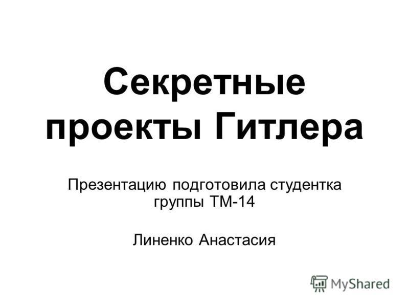 Секретные проекты Гитлера Презентацию подготовила студентка группы ТМ-14 Линенко Анастасия