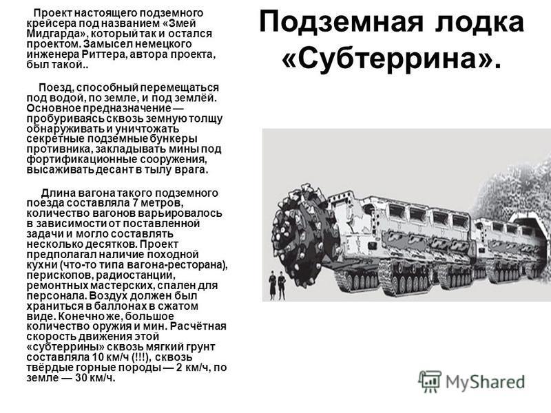 Подземная лодка «Субтеррина». Проект настоящего подземного крейсера под названием «Змей Мидгарда», который так и остался проектом. Замысел немецкого инженера Риттера, автора проекта, был такой.. Поезд, способный перемещаться под водой, по земле, и по