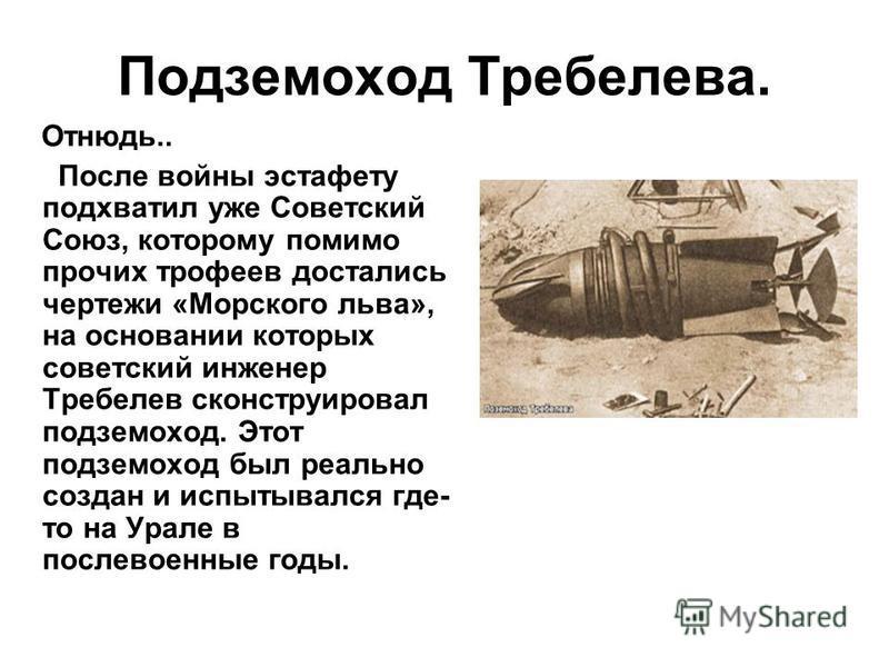 Подземоход Требелева. Отнюдь.. После войны эстафету подхватил уже Советский Союз, которому помимо прочих трофеев достались чертежи «Морского льва», на основании которых советский инженер Требелев сконструировал подземоход. Этот подземоход был реально