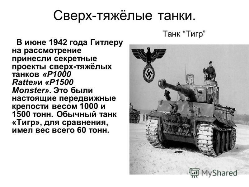 Сверх-тяжёлые танки. Танк Тигр В июне 1942 года Гитлеру на рассмотрение принесли секретные проекты сверх-тяжёлых танков «P1000 Ratte»и «P1500 Monster». Это были настоящие передвижные крепости весом 1000 и 1500 тонн. Обычный танк «Тигр», для сравнения