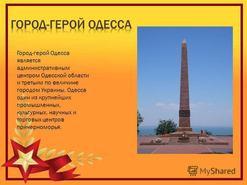 Город-герой Одесса является административным центром Одесской области и третьим по величине городом Украины. Одесса один из крупнейших промышленных, культурных, научных и торговых центров причерноморья.