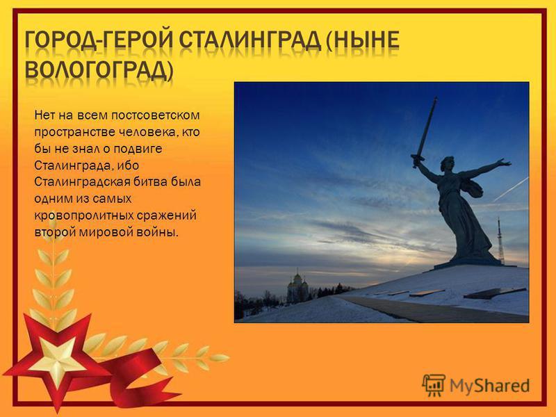 Нет на всем постсоветском пространстве человека, кто бы не знал о подвиге Сталинграда, ибо Сталинградская битва была одним из самых кровопролитных сражений второй мировой войны.