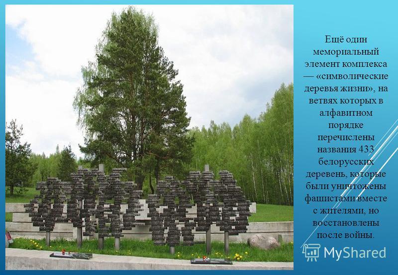 Ещё один мемориальный элемент комплекса «символические деревья жизни», на ветвях которых в алфавитном порядке перечислены названия 433 белорусских деревень, которые были уничтожены фашистами вместе с жителями, но восстановлены после войны.