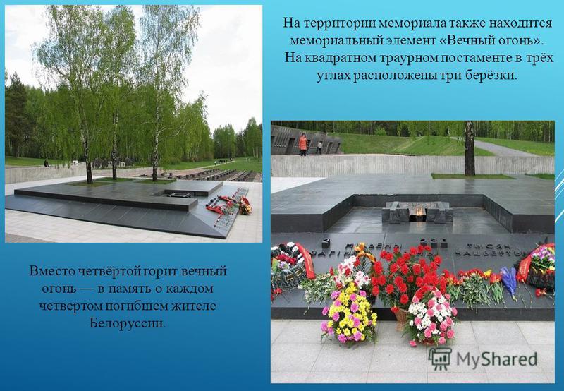 На территории мемориала также находится мемориальный элемент «Вечный огонь». На квадратном траурном постаменте в трёх углах расположены три берёзки. Вместо четвёртой горит вечный огонь в память о каждом четвертом погибшем жителе Белоруссии.