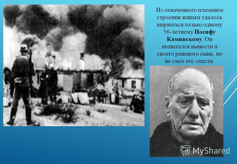 Из охваченного пламенем строения живым удалось вырваться только одному 56-летнему Иосифу Каминскому. Он попытался вынести и своего раненого сына, но не смог его спасти.