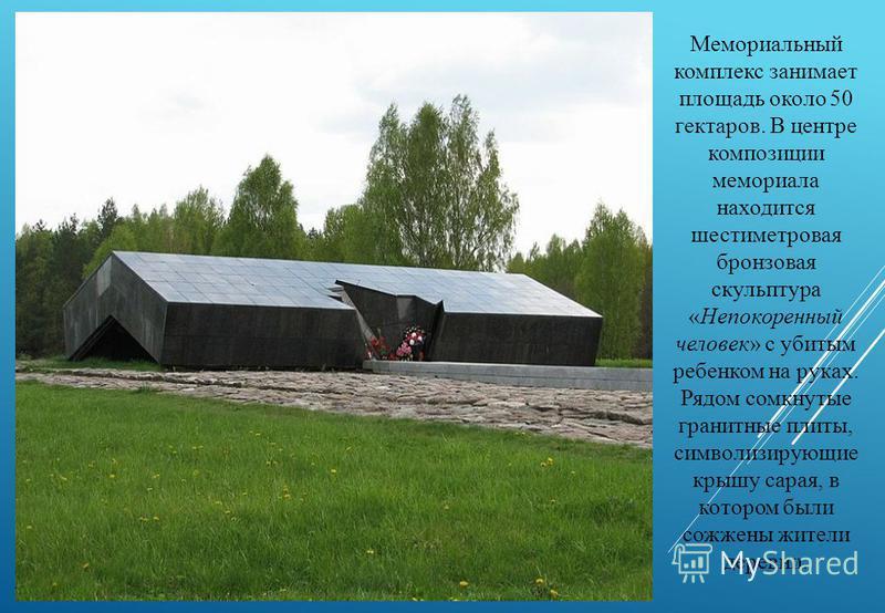 Мемориальный комплекс занимает площадь около 50 гектаров. В центре композиции мемориала находится шестиметровая бронзовая скульптура «Непокоренный человек» с убитым ребенком на руках. Рядом сомкнутые гранитные плиты, символизирующие крышу сарая, в ко
