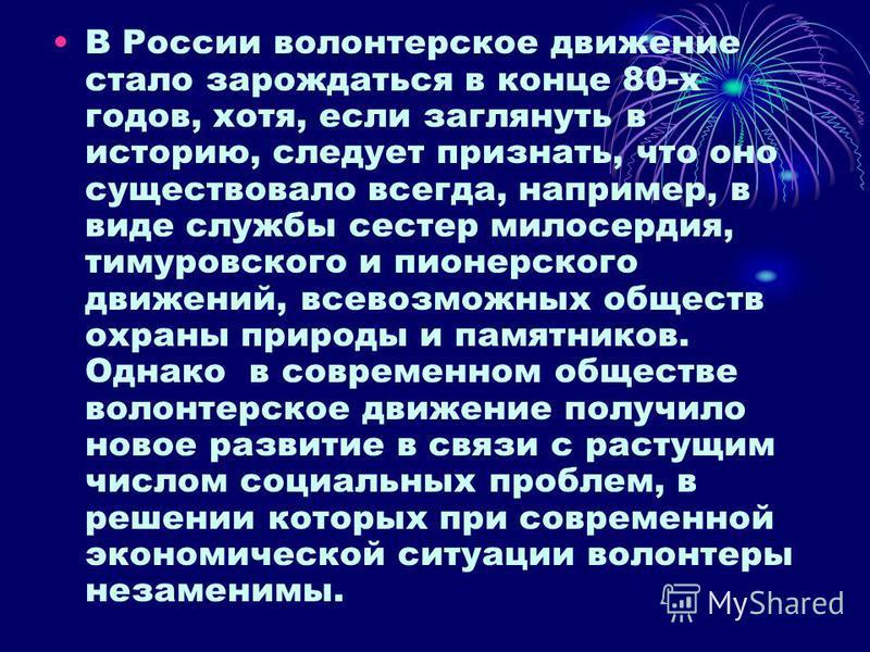 В России волонтерское движение стало зарождаться в конце 80-х годов, хотя, если заглянуть в историю, следует признать, что оно существовало всегда, например, в виде службы сестер милосердия, тимуровского и пионерского движений, всевозможных обществ о
