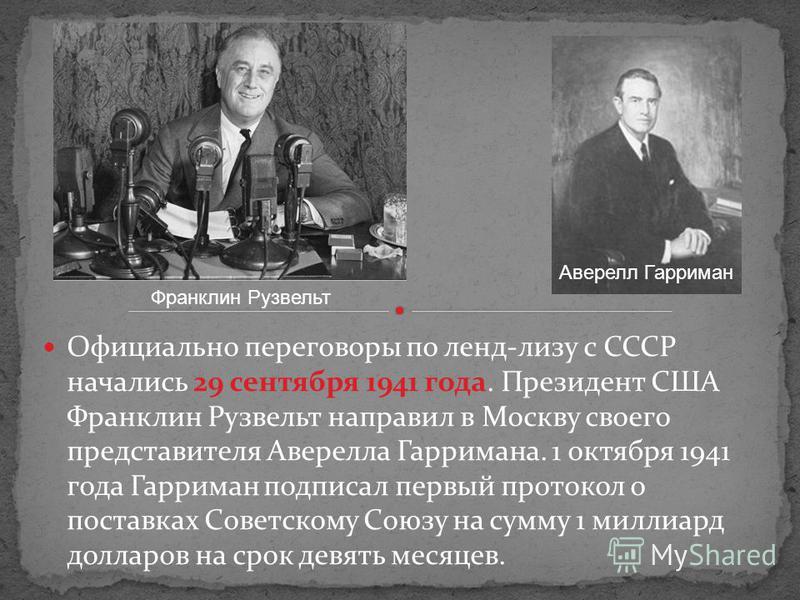 Официально переговоры по ленд-лизу с СССР начались 29 сентября 1941 года. Президент США Франклин Рузвельт направил в Москву своего представителя Аверелла Гарримана. 1 октября 1941 года Гарриман подписал первый протокол о поставках Советскому Союзу на