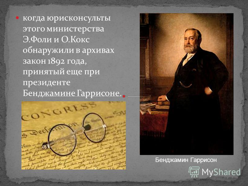 когда юрисконсульты этого министерства Э.Фоли и О.Кокс обнаружили в архивах закон 1892 года, принятый еще при президенте Бенджамине Гаррисоне. Бенджамин Гаррисон