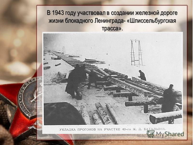 В 1943 году участвовал в создании железной дороге жизни блокадного Ленинграда- «Шлиссельбургская трасса».