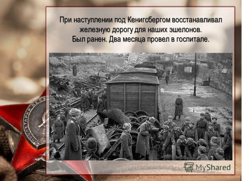 При наступлении под Кенигсбергом восстанавливал железную дорогу для наших эшелонов. Был ранен. Два месяца провел в госпитале.