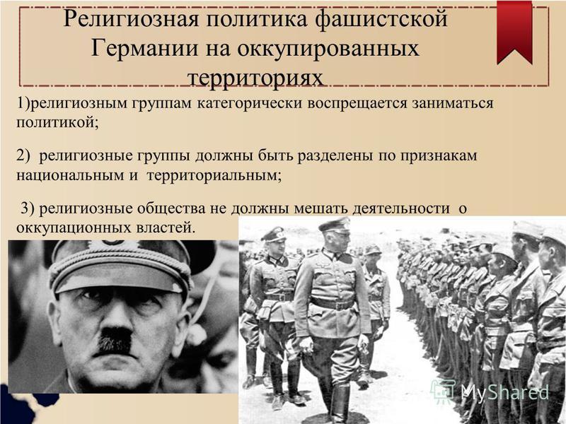 Религиозная политика фашистской Германии на оккупированных территориях 1)религиозным группам категорически воспрещается заниматься политикой; 2) религиозные группы должны быть разделены по признакам национальным и территориальным; 3) религиозные обще