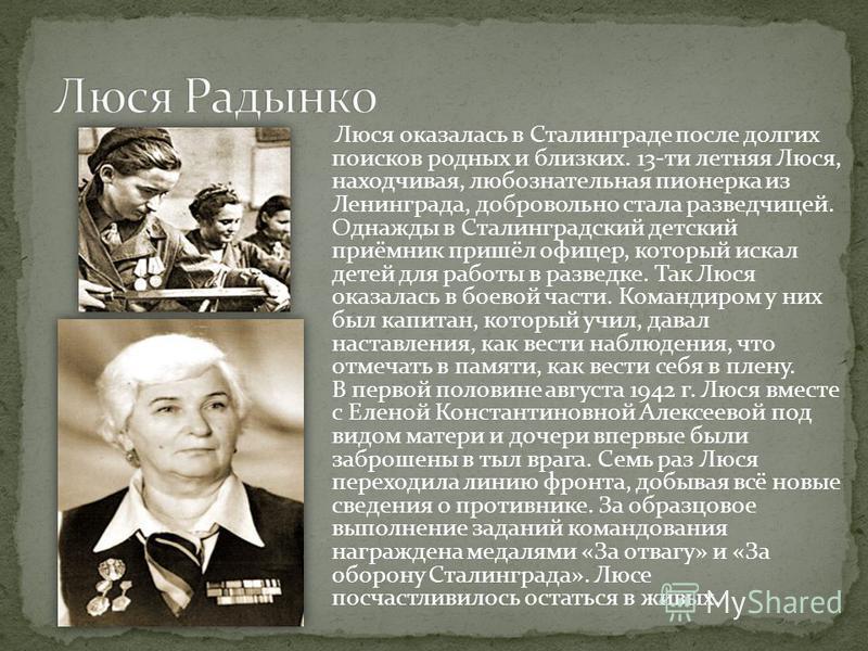 Люся оказалась в Сталинграде после долгих поисков родных и близких. 13-ти летняя Люся, находчивая, любознательная пионерка из Ленинграда, добровольно стала разведчицей. Однажды в Сталинградский детский приёмник пришёл офицер, который искал детей для