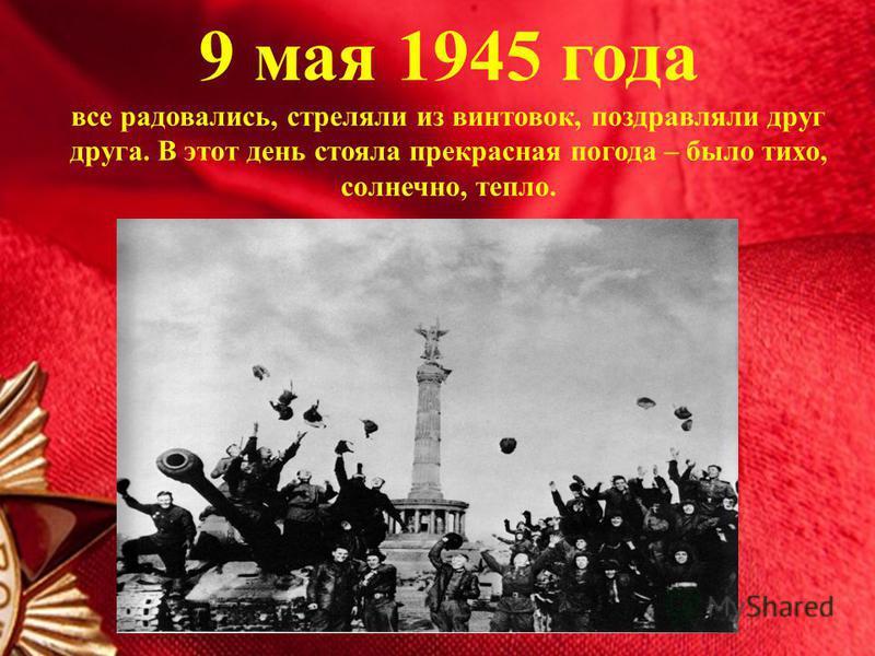 9 мая 1945 года все радовались, стреляли из винтовок, поздравляли друг друга. В этот день стояла прекрасная погода – было тихо, солнечно, тепло.