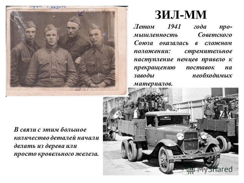 ЗИЛ-ММ Летом 1941 года промышленность Советского Союза оказалась в сложном положении: стремительное наступление немцев привело к прекращению поставок на заводы необходимых материалов. В связи с этим большое количество деталей начали делать из дерева