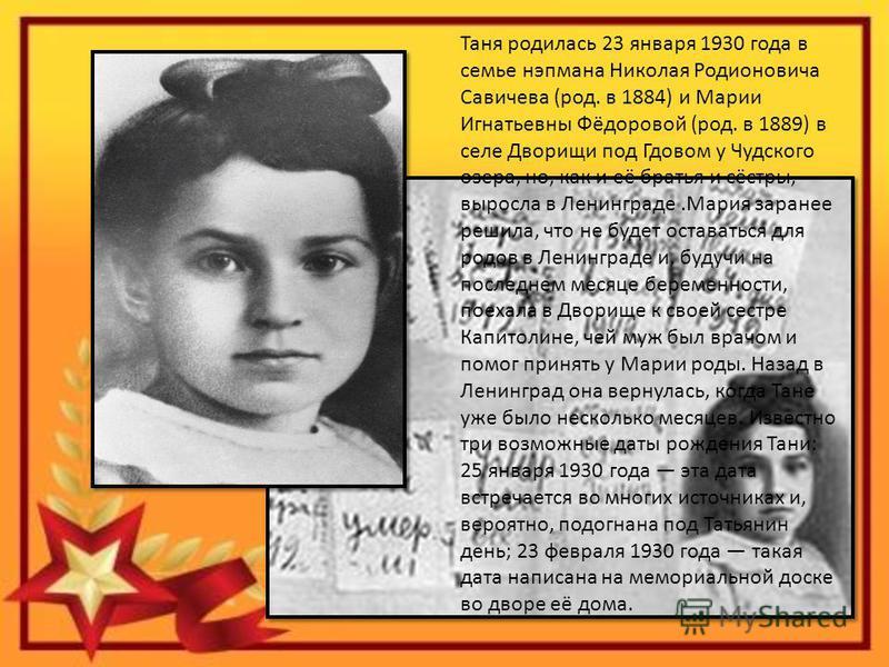 Таня родилась 23 января 1930 года в семье нэпмана Николая Родионовича Савичева (род. в 1884) и Марии Игнатьевны Фёдоровой (род. в 1889) в селе Дворищи под Гдовом у Чудского озера, но, как и её братья и сёстры, выросла в Ленинграде.Мария заранее решил
