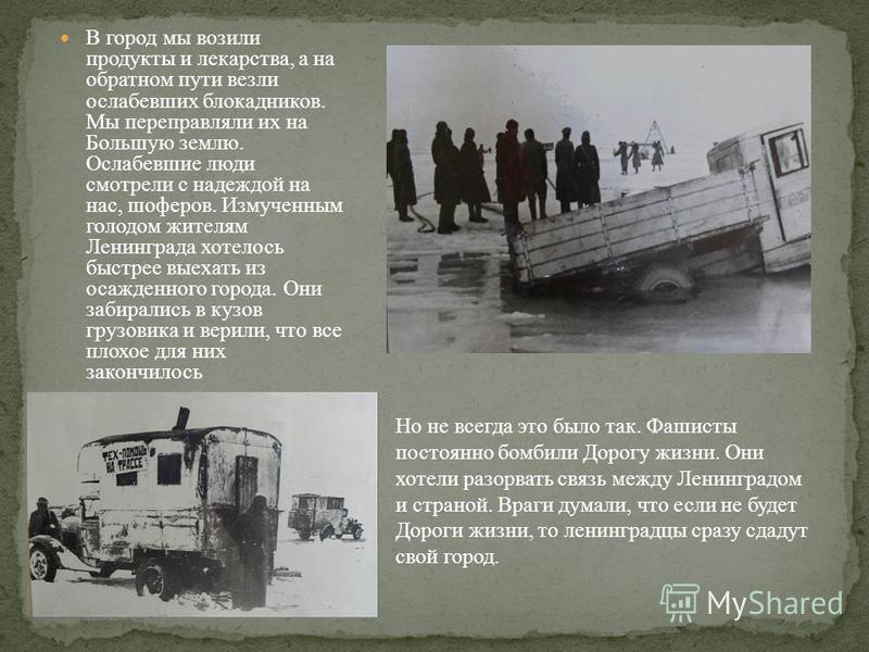 В город мы возили продукты и лекарства, а на обратном пути везли ослабевших блокадников. Мы переправляли их на Большую землю. Ослабевшие люди смотрели с надеждой на нас, шоферов. Измученным голодом жителям Ленинграда хотелось быстрее выехать из осажд