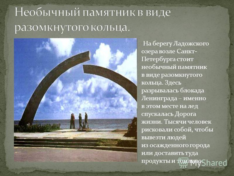 На берегу Ладожского озера возле Санкт- Петербурга стоит необычный памятник в виде разомкнутого кольца. Здесь разрывалась блокада Ленинграда – именно в этом месте на лед спускалась Дорога жизни. Тысячи человек рисковали собой, чтобы вывезти людей из