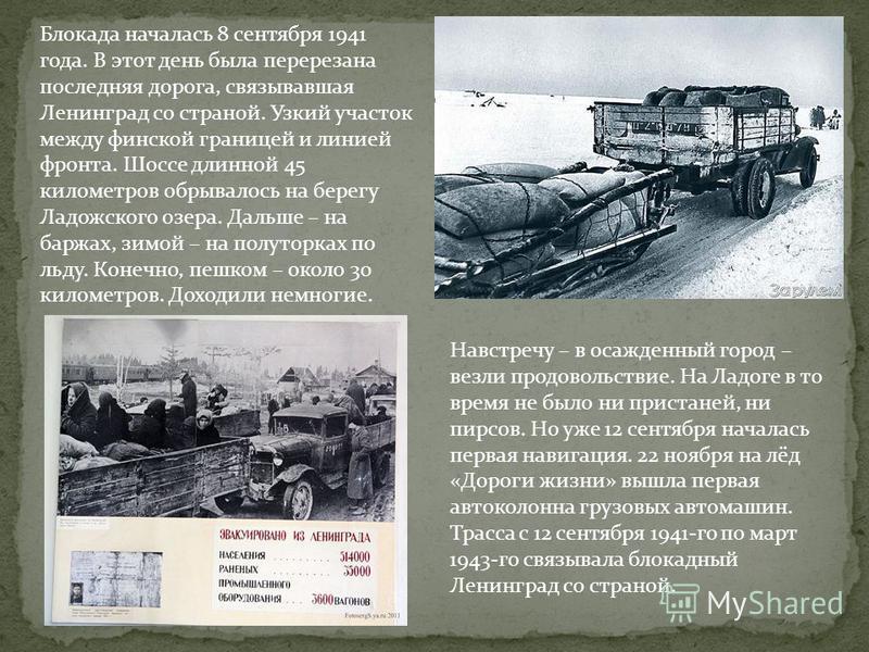 Блокада началась 8 сентября 1941 года. В этот день была перерезана последняя дорога, связывавшая Ленинград со страной. Узкий участок между финской границей и линией фронта. Шоссе длинной 45 километров обрывалось на берегу Ладожского озера. Дальше – н