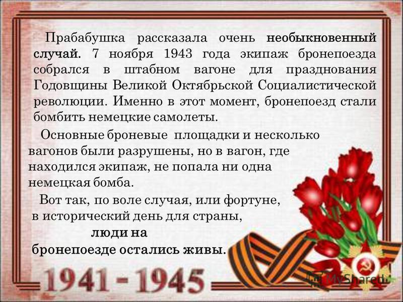 Прабабушка рассказала очень необыкновенный случай. 7 ноября 1943 года экипаж бронепоезда собрался в штабном вагоне для празднования Годовщины Великой Октябрьской Социалистической революции. Именно в этот момент, бронепоезд стали бомбить немецкие само