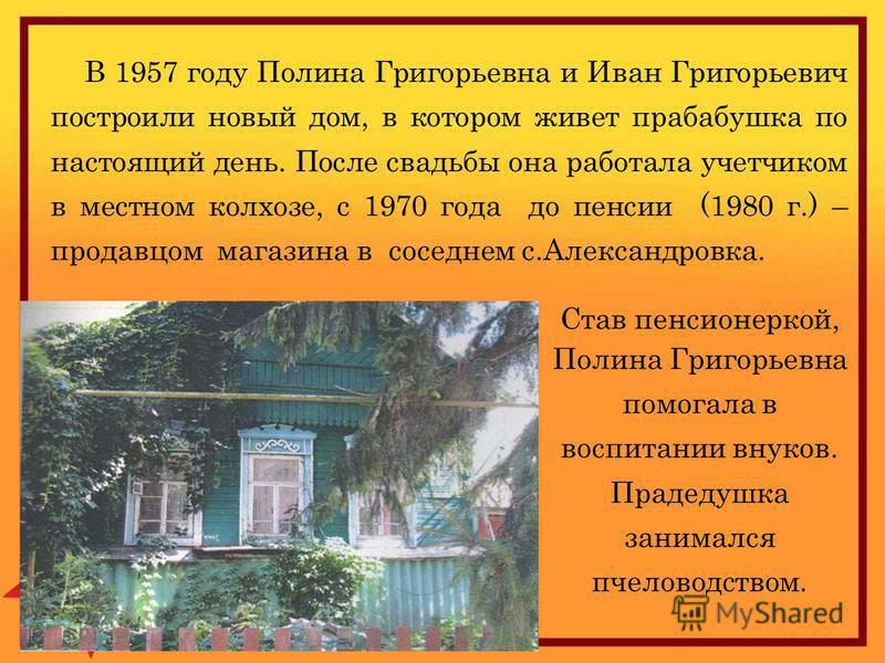 В 1957 году Полина Григорьевна и Иван Григорьевич построили новый дом, в котором живет прабабушка по настоящий день. После свадьбы она работала учетчиком в местном колхозе, с 1970 года до пенсии (1980 г.) – продавцом магазина в соседнем с.Александров