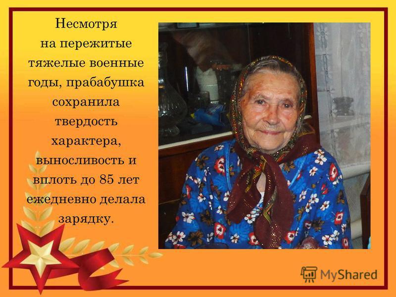 Несмотря на пережитые тяжелые военные годы, прабабушка сохранила твердость характера, выносливость и вплоть до 85 лет ежедневно делала зарядку.