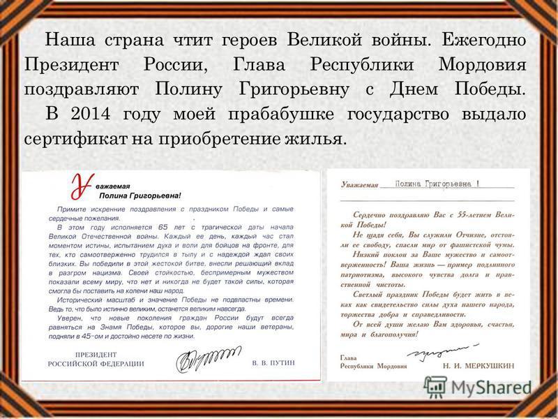Наша страна чтит героев Великой войны. Ежегодно Президент России, Глава Республики Мордовия поздравляют Полину Григорьевну с Днем Победы. В 2014 году моей прабабушке государство выдало сертификат на приобретение жилья.