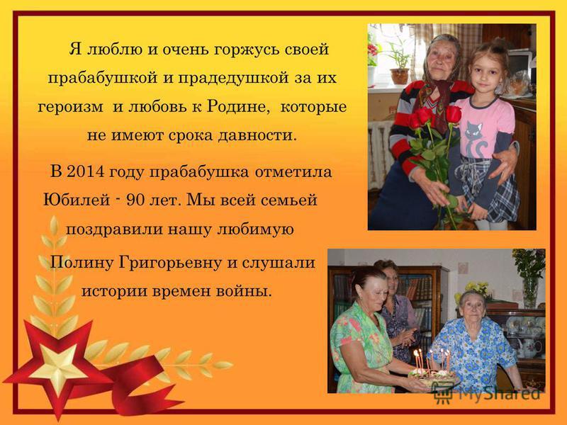 Я люблю и очень горжусь своей прабабушкой и прадедушкой за их героизм и любовь к Родине, которые не имеют срока давности. Полину Григорьевну и слушали истории времен войны. В 2014 году прабабушка отметила Юбилей - 90 лет. Мы всей семьей поздравили на
