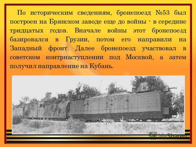 По историческим сведениям, бронепоезд 53 был построен на Брянском заводе еще до войны - в середине тридцатых годов. Вначале войны этот бронепоезд базировался в Грузии, потом его направили на Западный фронт. Далее бронепоезд участвовал в советском кон