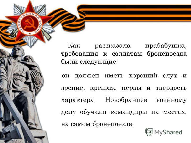 Как рассказала прабабушка, требования к солдатам бронепоезда были следующие: он должен иметь хороший слух и зрение, крепкие нервы и твердость характера. Новобранцев военному делу обучали командиры на местах, на самом бронепоезде.