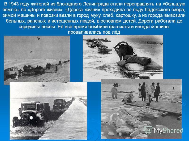 В 1943 году жителей из блокадного Ленинграда стали переправлять на «большую землю» по «Дороге жизни». «Дорога жизни» проходила по льду Ладожского озера, зимой машины и повозки везли в город муку, хлеб, картошку, а из города вывозили больных, раненых