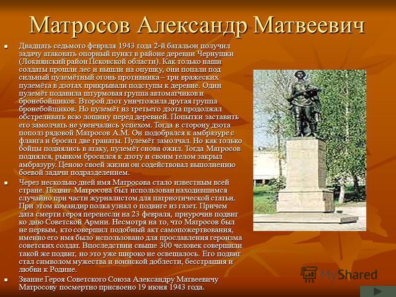 Матросов Александр Матвеевич Двадцать седьмого февраля 1943 года 2-й батальон получил задачу атаковать опорный пункт в районе деревни Чернушки (Локнянский район Псковской области). Как только наши солдаты прошли лес и вышли на опушку, они попали под