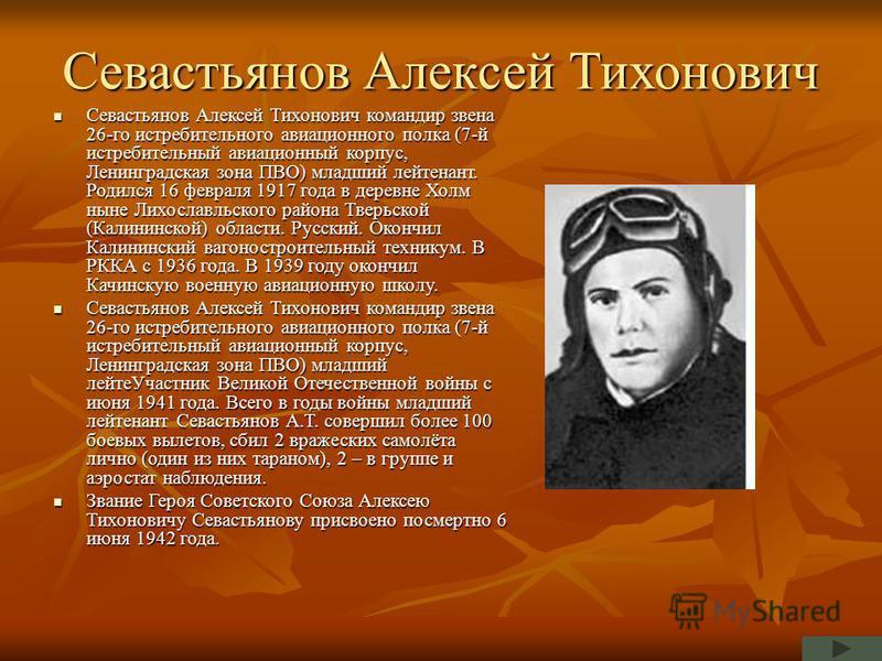 Севастьянов Алексей Тихонович Севастьянов Алексей Тихонович командир звена 26-го истребительного авиационного полка (7-й истребительный авиационный корпус, Ленинградская зона ПВО) младший лейтенант. Родился 16 февраля 1917 года в деревне Холм ныне Ли
