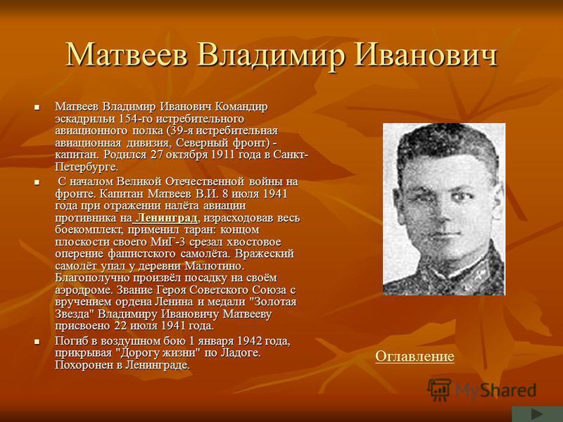 Матвеев Владимир Иванович Матвеев Владимир Иванович Командир эскадрильи 154-го истребительного авиационного полка (39-я истребительная авиационная дивизия, Северный фронт) - капитан. Родился 27 октября 1911 года в Санкт- Петербурге. Матвеев Владимир