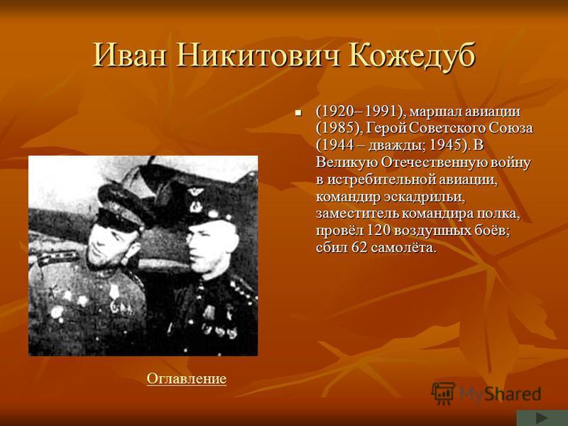 Иван Никитович Кожедуб (1920– 1991), маршал авиации (1985), Герой Советского Союза (1944 – дважды; 1945). В Великую Отечественную войну в истребительной авиации, командир эскадрильи, заместитель командира полка, провёл 120 воздушных боёв; сбил 62 сам