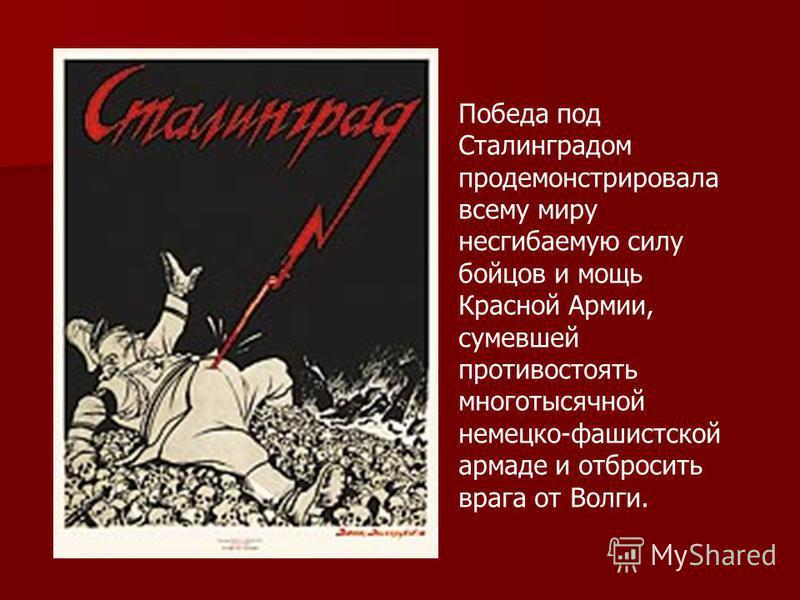 Победа под Сталинградом продемонстрировала всему миру несгибаемую силу бойцов и мощь Красной Армии, сумевшей противостоять многотысячной немецко-фашистской армаде и отбросить врага от Волги.