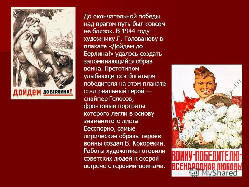 До окончательной победы над врагом путь был совсем не близок. В 1944 году художнику Л. Голованову в плакате «Дойдем до Берлина!» удалось создать запоминающийся образ воина. Прототипом улыбающегося богатыря- победителя на этом плакате стал реальный ге