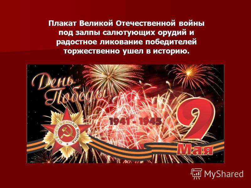 Плакат Великой Отечественной войны под залпы салютующих орудий и радостное ликование победителей торжественно ушел в историю.