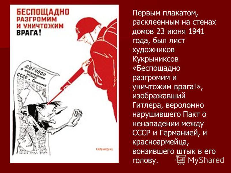 Первым плакатом, расклеенным на стенах домов 23 июня 1941 года, был лист художников Кукрыниксов «Беспощадно разгромим и уничтожим врага!», изображавший Гитлера, вероломно нарушившего Пакт о ненападении между СССР и Германией, и красноармейца, вонзивш