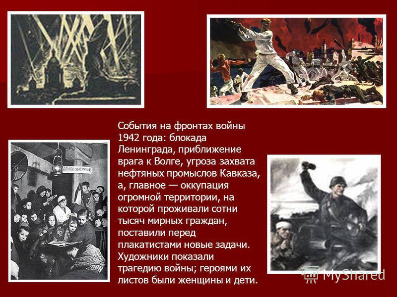 События на фронтах войны 1942 года: блокада Ленинграда, приближение врага к Волге, угроза захвата нефтяных промыслов Кавказа, а, главное оккупация огромной территории, на которой проживали сотни тысяч мирных граждан, поставили перед плакатистами новы