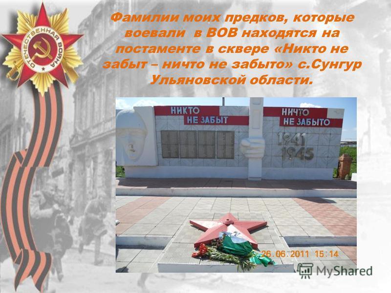 Фамилии моих предков, которые воевали в ВОВ находятся на постаменте в сквере «Никто не забыт – ничто не забыто» с.Сунгур Ульяновской области.